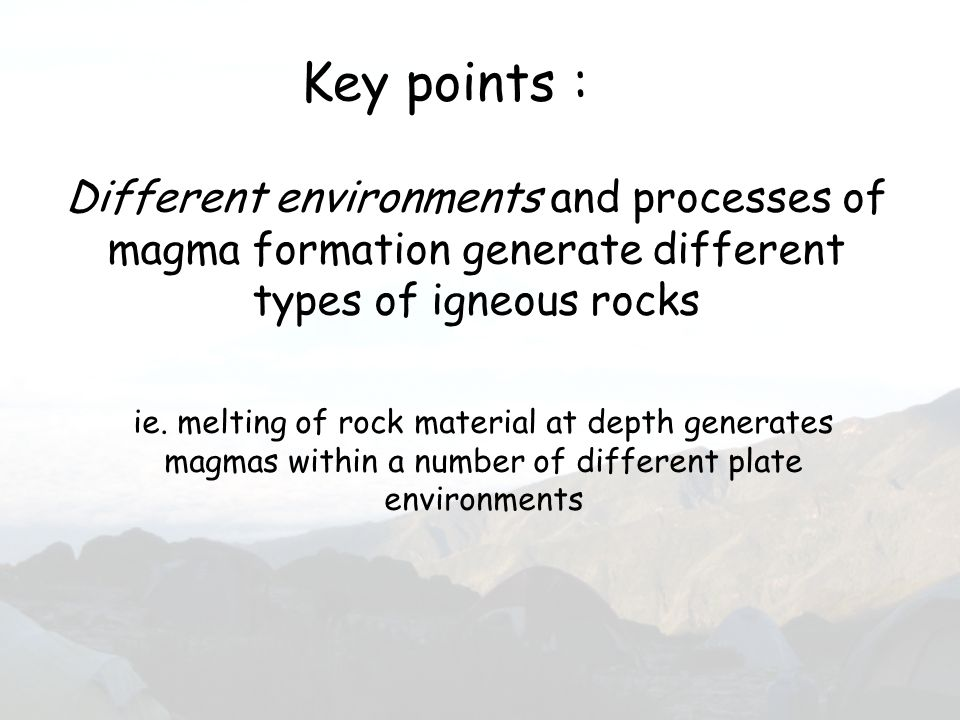 Different environments and processes of magma formation generate different types of igneous rocks Key points : ie. melting of rock material at depth g