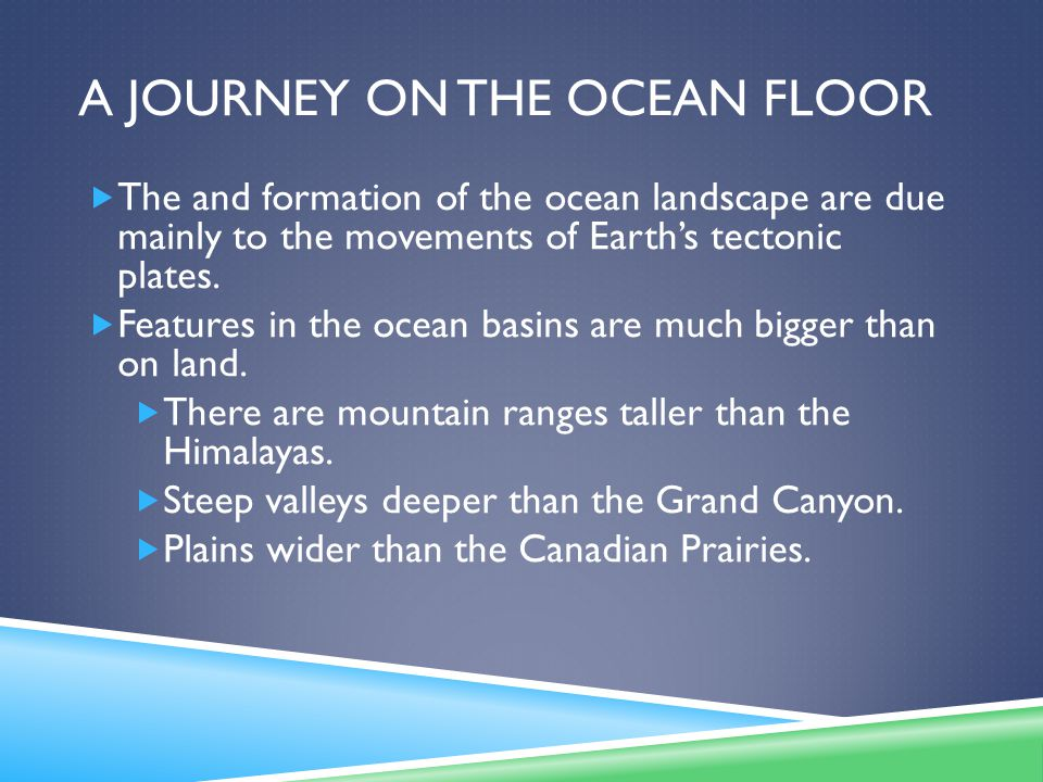 A JOURNEY ON THE OCEAN FLOOR  The and formation of the ocean landscape are due mainly to the movements of Earth's tectonic plates.  Features in the