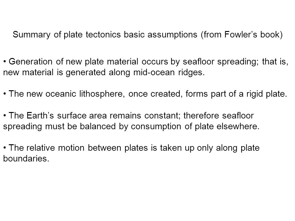 Summary of plate tectonics basic assumptions (from Fowler's book) Generation of new plate material occurs by seafloor spreading; that is, new material is generated along mid-ocean ridges.