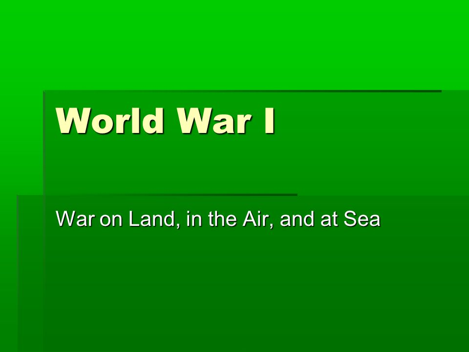 World War I War on Land, in the Air, and at Sea