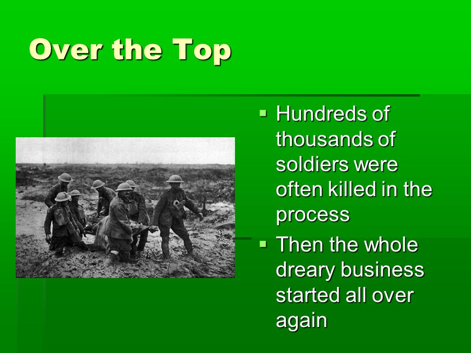 Over the Top  Hundreds of thousands of soldiers were often killed in the process  Then the whole dreary business started all over again