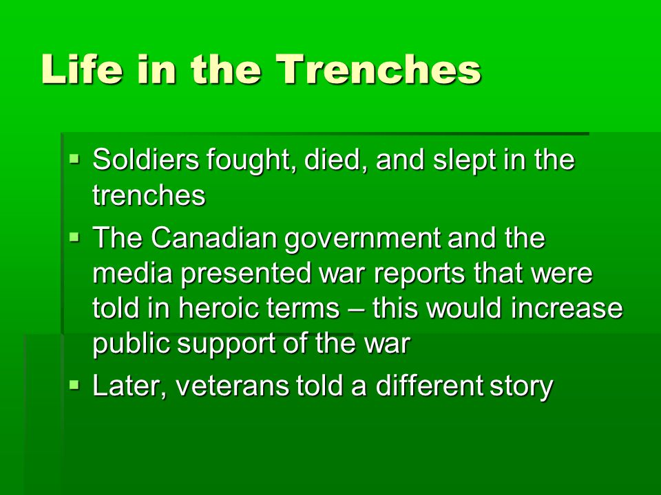 Life in the Trenches  Soldiers fought, died, and slept in the trenches  The Canadian government and the media presented war reports that were told i