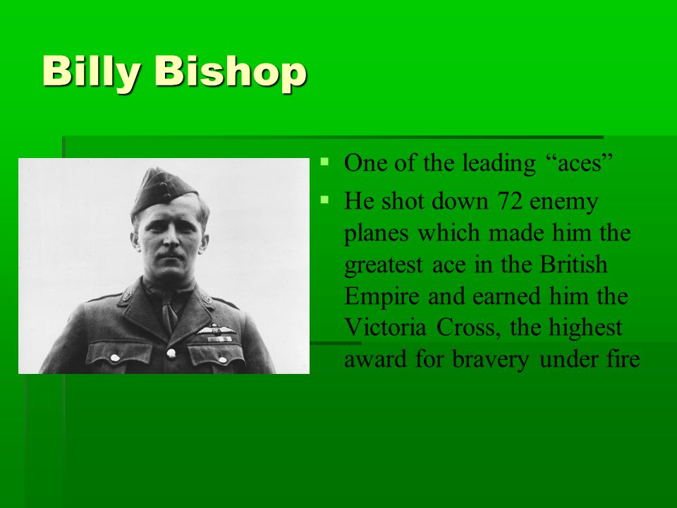 """Billy Bishop   One of the leading """"aces""""   He shot down 72 enemy planes which made him the greatest ace in the British Empire and earned him the V"""