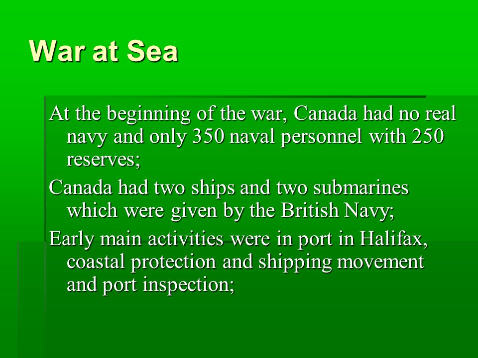 War at Sea At the beginning of the war, Canada had no real navy and only 350 naval personnel with 250 reserves; Canada had two ships and two submarines which were given by the British Navy; Early main activities were in port in Halifax, coastal protection and shipping movement and port inspection;