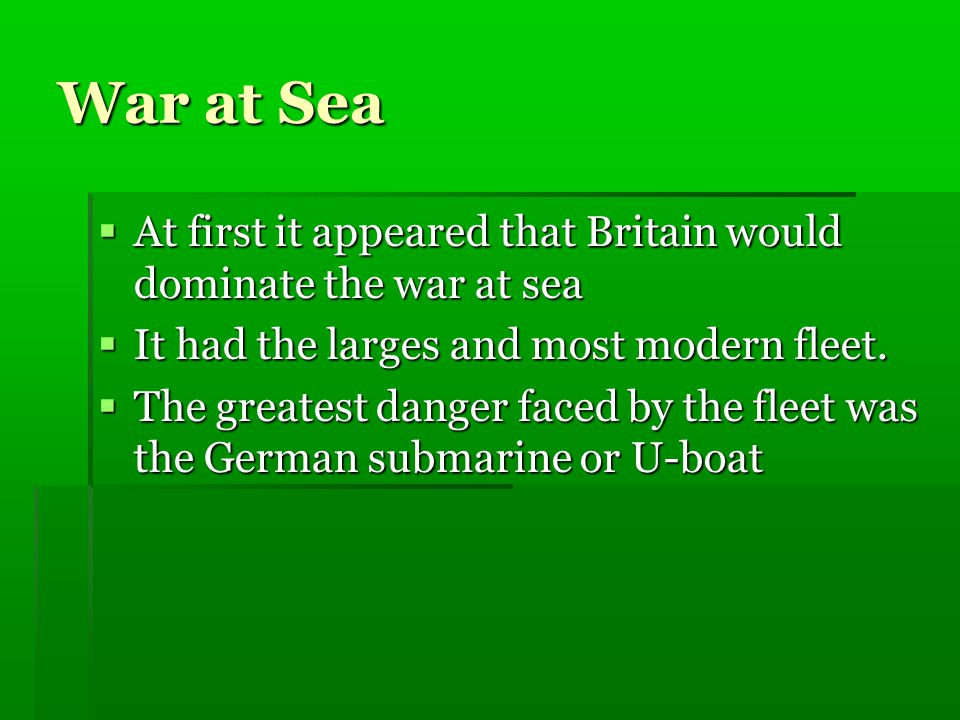 War at Sea  At first it appeared that Britain would dominate the war at sea  It had the larges and most modern fleet.  The greatest danger faced by