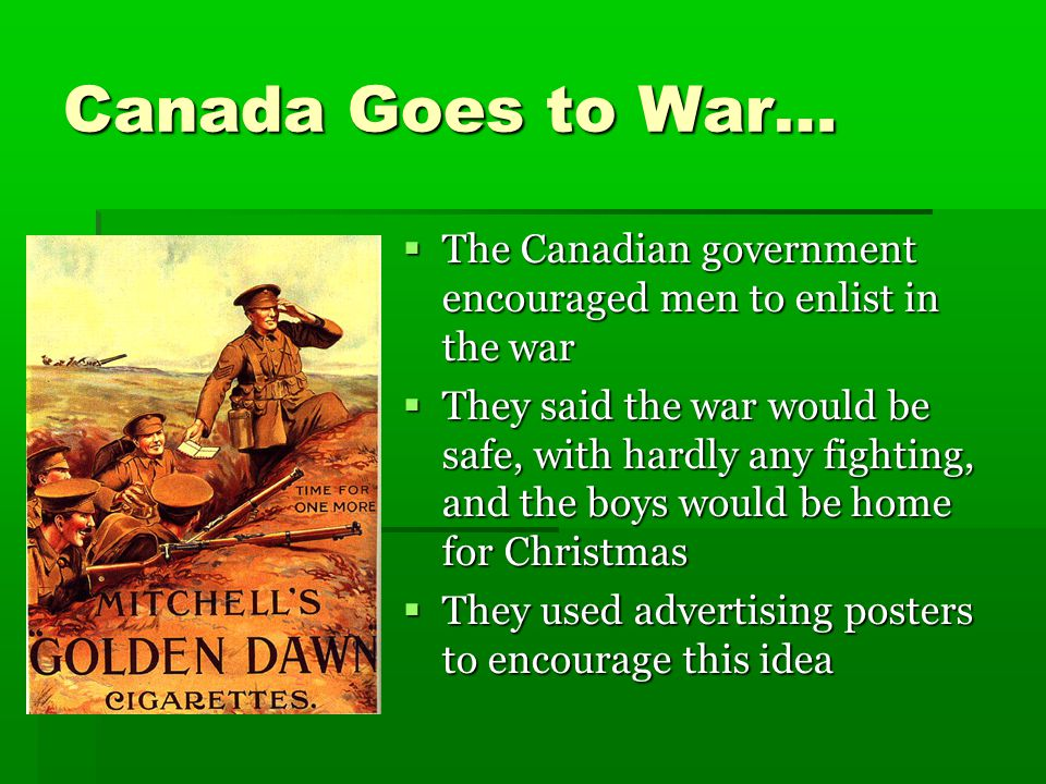 Canada Goes to War…  The Canadian government encouraged men to enlist in the war  They said the war would be safe, with hardly any fighting, and the boys would be home for Christmas  They used advertising posters to encourage this idea