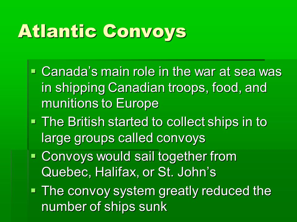Atlantic Convoys  Canada's main role in the war at sea was in shipping Canadian troops, food, and munitions to Europe  The British started to collect ships in to large groups called convoys  Convoys would sail together from Quebec, Halifax, or St.