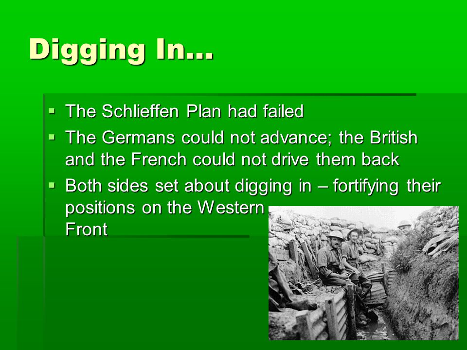 Digging In…  The Schlieffen Plan had failed  The Germans could not advance; the British and the French could not drive them back  Both sides set about digging in – fortifying their positions on the Western Front