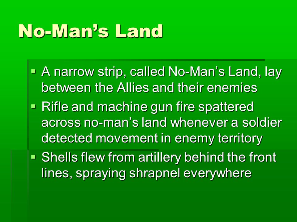 No-Man's Land  A narrow strip, called No-Man's Land, lay between the Allies and their enemies  Rifle and machine gun fire spattered across no-man's