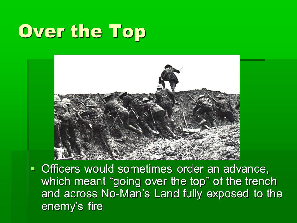 """Over the Top  Officers would sometimes order an advance, which meant """"going over the top"""" of the trench and across No-Man's Land fully exposed to the"""