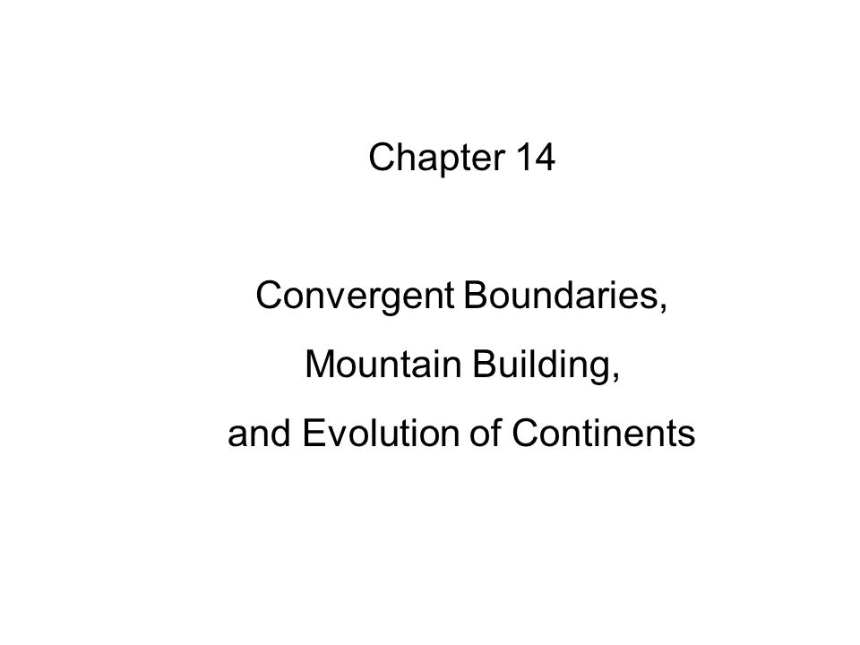 Chapter 14 Convergent Boundaries, Mountain Building, and Evolution of Continents