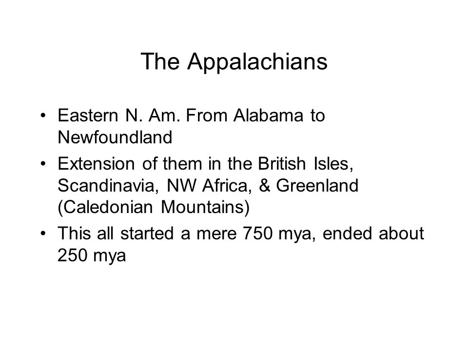 The Appalachians Eastern N. Am. From Alabama to Newfoundland Extension of them in the British Isles, Scandinavia, NW Africa, & Greenland (Caledonian M