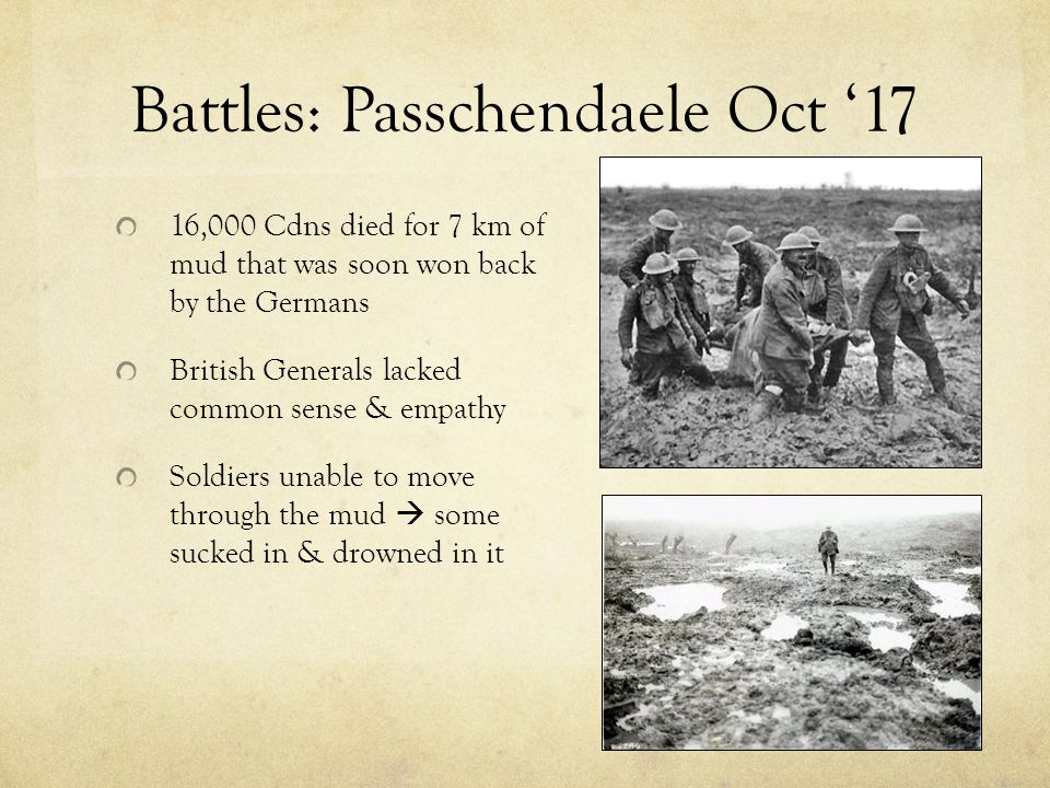 Battles: Passchendaele Oct '17 16,000 Cdns died for 7 km of mud that was soon won back by the Germans British Generals lacked common sense & empathy Soldiers unable to move through the mud  some sucked in & drowned in it