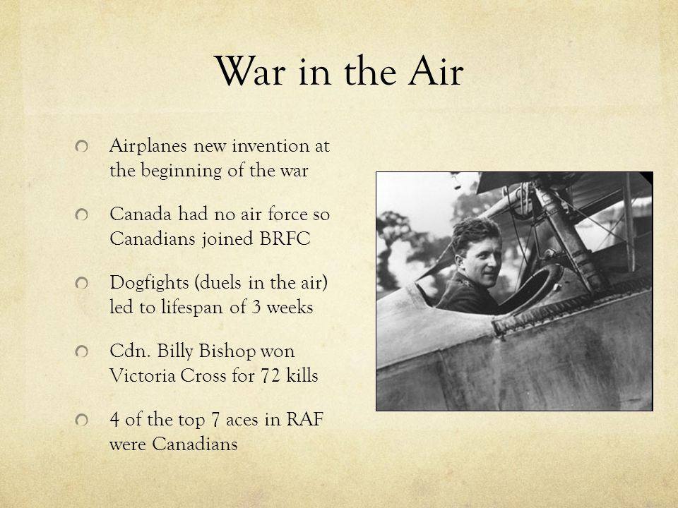 War in the Air Airplanes new invention at the beginning of the war Canada had no air force so Canadians joined BRFC Dogfights (duels in the air) led to lifespan of 3 weeks Cdn.