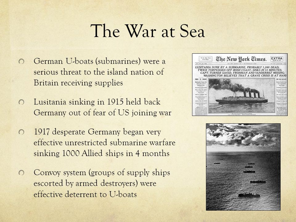 The War at Sea German U-boats (submarines) were a serious threat to the island nation of Britain receiving supplies Lusitania sinking in 1915 held back Germany out of fear of US joining war 1917 desperate Germany began very effective unrestricted submarine warfare sinking 1000 Allied ships in 4 months Convoy system (groups of supply ships escorted by armed destroyers) were effective deterrent to U-boats