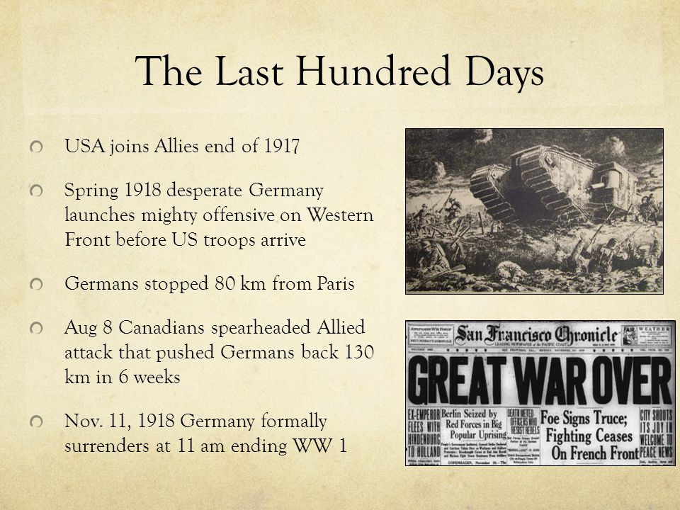 The Last Hundred Days USA joins Allies end of 1917 Spring 1918 desperate Germany launches mighty offensive on Western Front before US troops arrive Germans stopped 80 km from Paris Aug 8 Canadians spearheaded Allied attack that pushed Germans back 130 km in 6 weeks Nov.