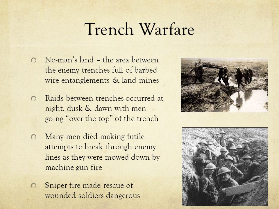 Trench Warfare No-man's land – the area between the enemy trenches full of barbed wire entanglements & land mines Raids between trenches occurred at night, dusk & dawn with men going over the top of the trench Many men died making futile attempts to break through enemy lines as they were mowed down by machine gun fire Sniper fire made rescue of wounded soldiers dangerous