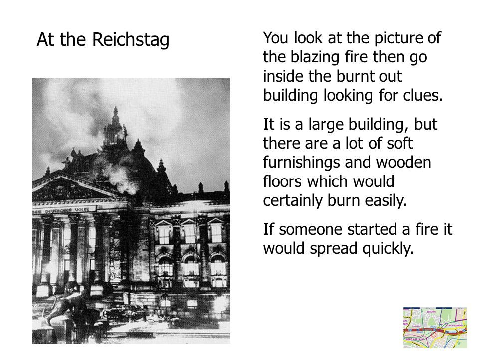 At the Reichstag You look at the picture of the blazing fire then go inside the burnt out building looking for clues.