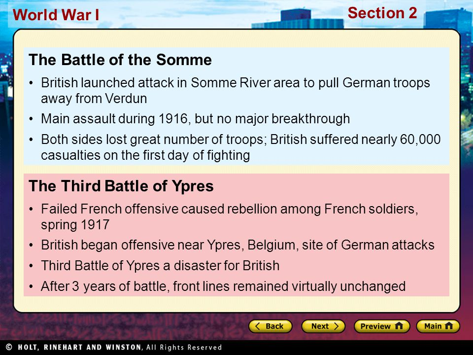 Section 2 World War I The Third Battle of Ypres Failed French offensive caused rebellion among French soldiers, spring 1917 British began offensive near Ypres, Belgium, site of German attacks Third Battle of Ypres a disaster for British After 3 years of battle, front lines remained virtually unchanged The Battle of the Somme British launched attack in Somme River area to pull German troops away from Verdun Main assault during 1916, but no major breakthrough Both sides lost great number of troops; British suffered nearly 60,000 casualties on the first day of fighting