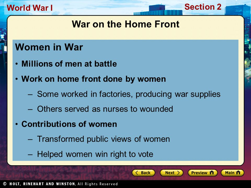 Section 2 World War I War on the Home Front Women in War Millions of men at battle Work on home front done by women –Some worked in factories, producing war supplies –Others served as nurses to wounded Contributions of women –Transformed public views of women –Helped women win right to vote
