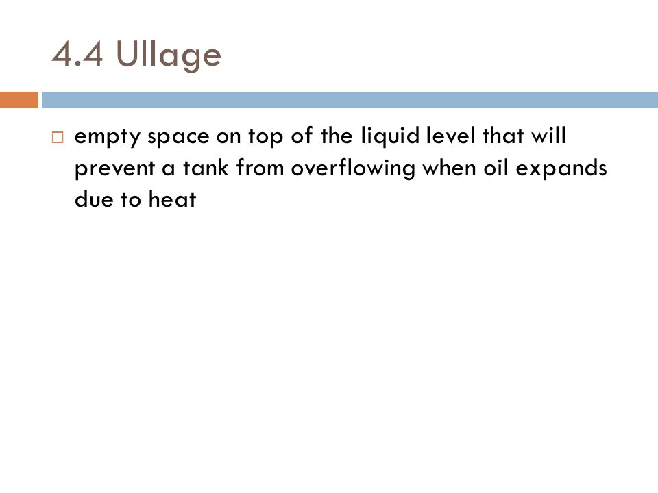 4.4 Ullage  empty space on top of the liquid level that will prevent a tank from overflowing when oil expands due to heat