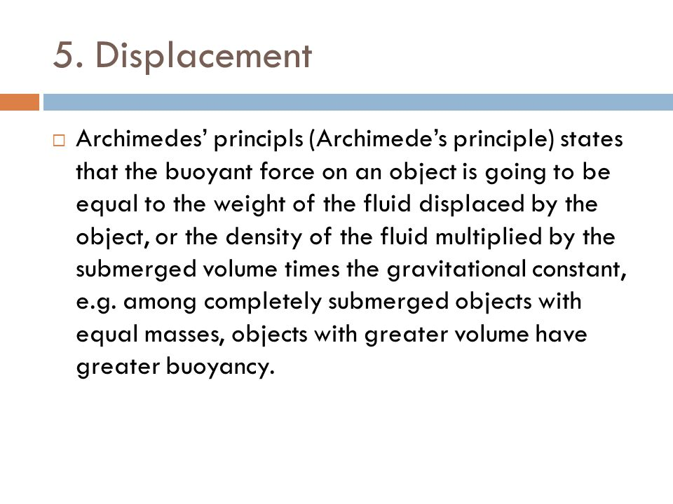 5. Displacement  Archimedes' principls (Archimede's principle) states that the buoyant force on an object is going to be equal to the weight of the f