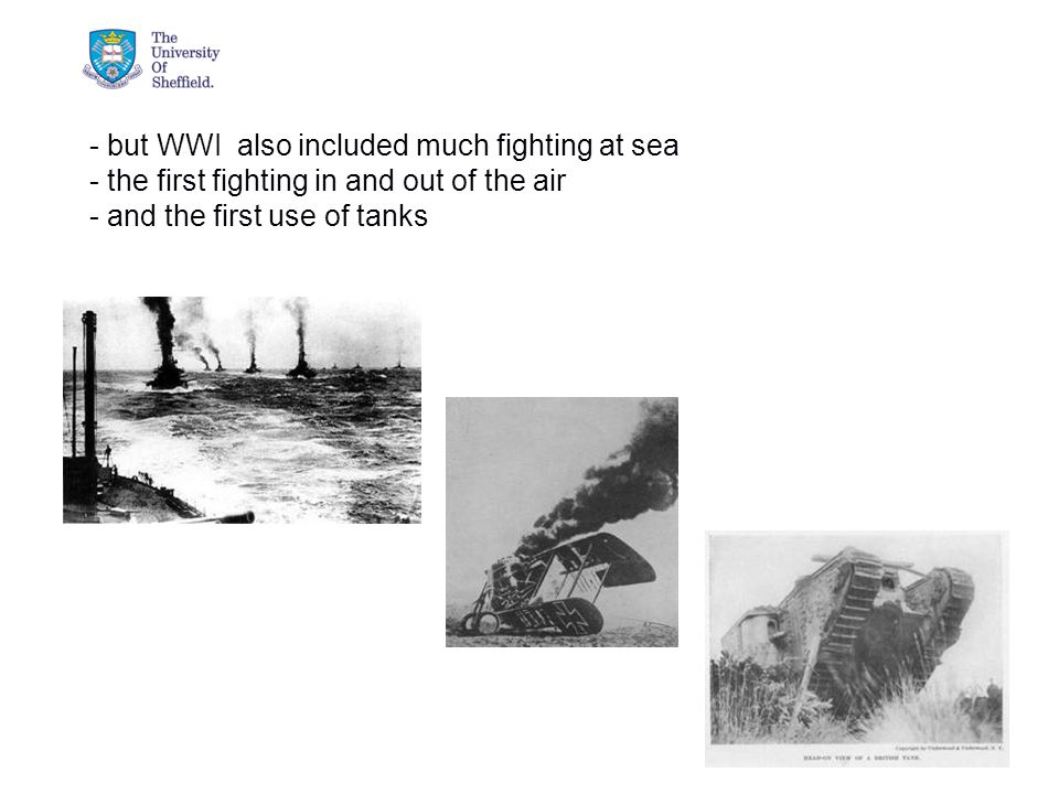 04/05/2015© The University of Sheffield - but WWI also included much fighting at sea - the first fighting in and out of the air - and the first use of tanks