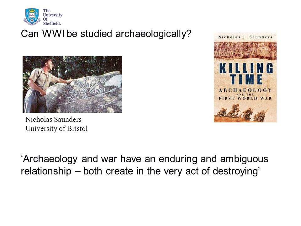 04/05/2015© The University of Sheffield Nicholas Saunders University of Bristol Can WWI be studied archaeologically.