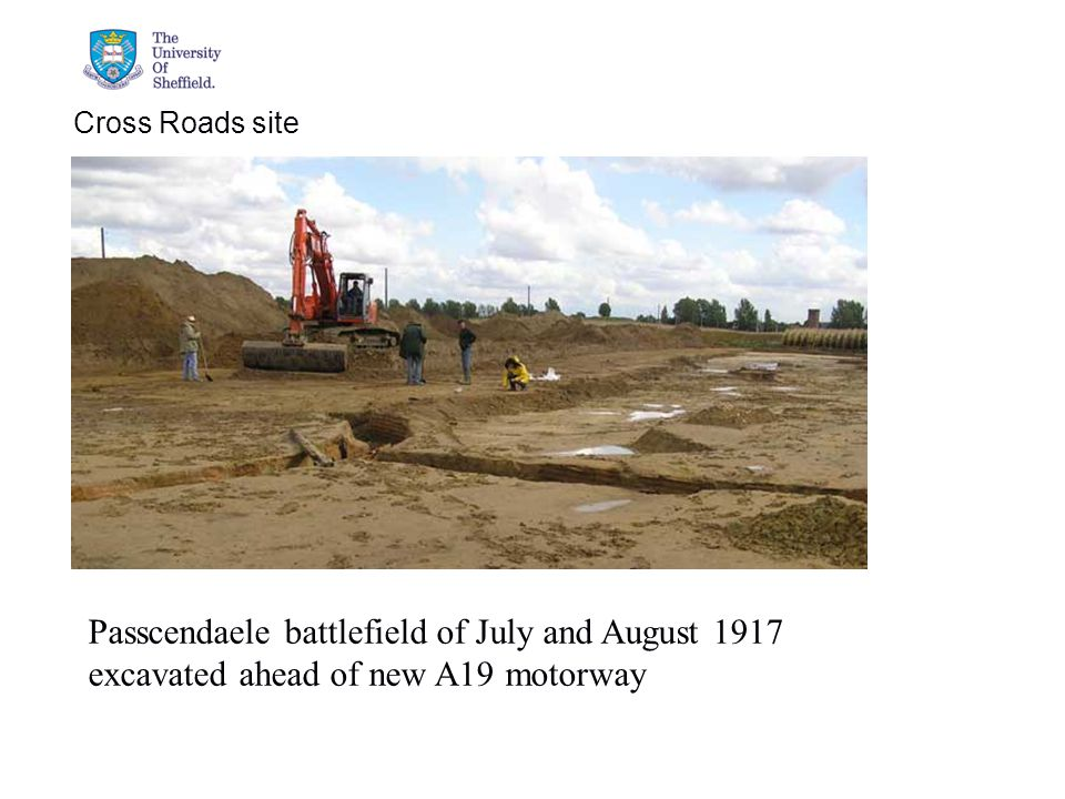 04/05/2015© The University of Sheffield Cross Roads site Passcendaele battlefield of July and August 1917 excavated ahead of new A19 motorway