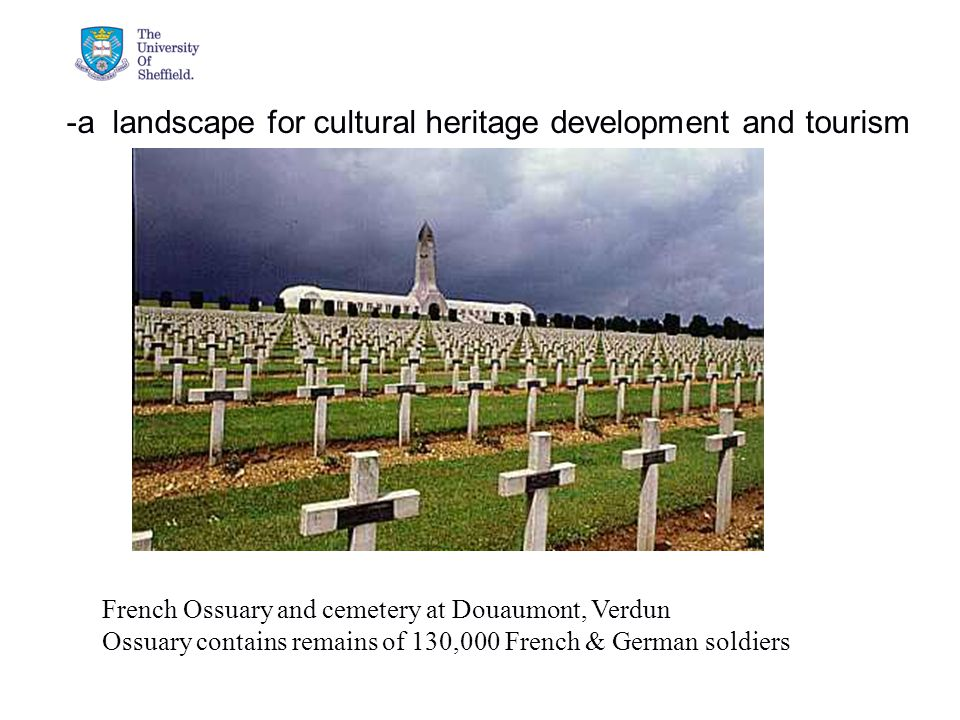 04/05/2015© The University of Sheffield -a landscape for cultural heritage development and tourism French Ossuary and cemetery at Douaumont, Verdun Ossuary contains remains of 130,000 French & German soldiers
