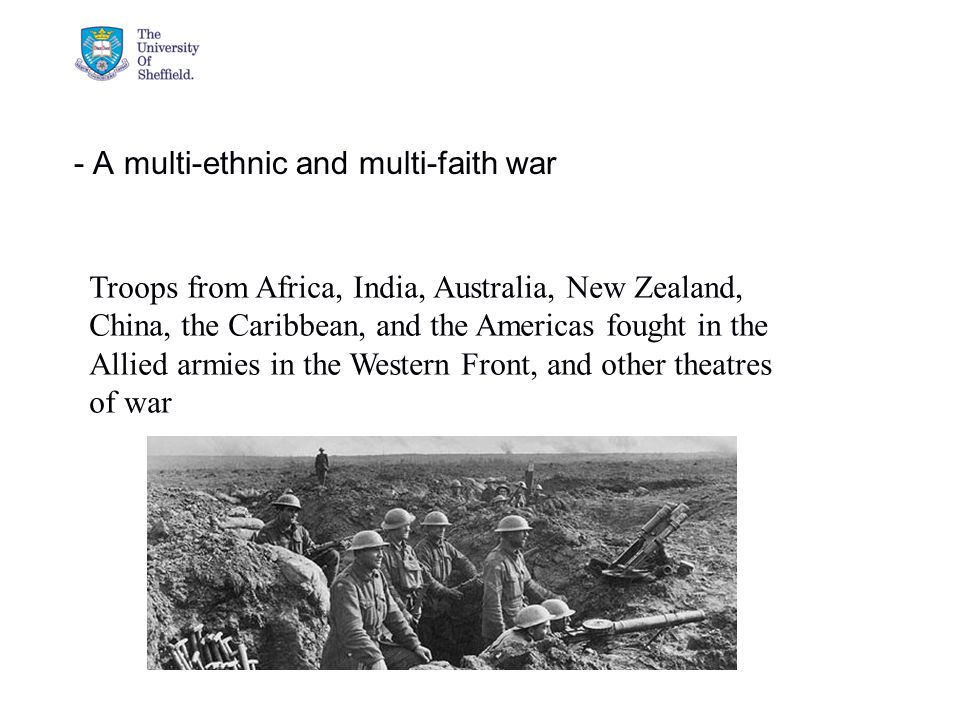 04/05/2015© The University of Sheffield - A multi-ethnic and multi-faith war Troops from Africa, India, Australia, New Zealand, China, the Caribbean, and the Americas fought in the Allied armies in the Western Front, and other theatres of war