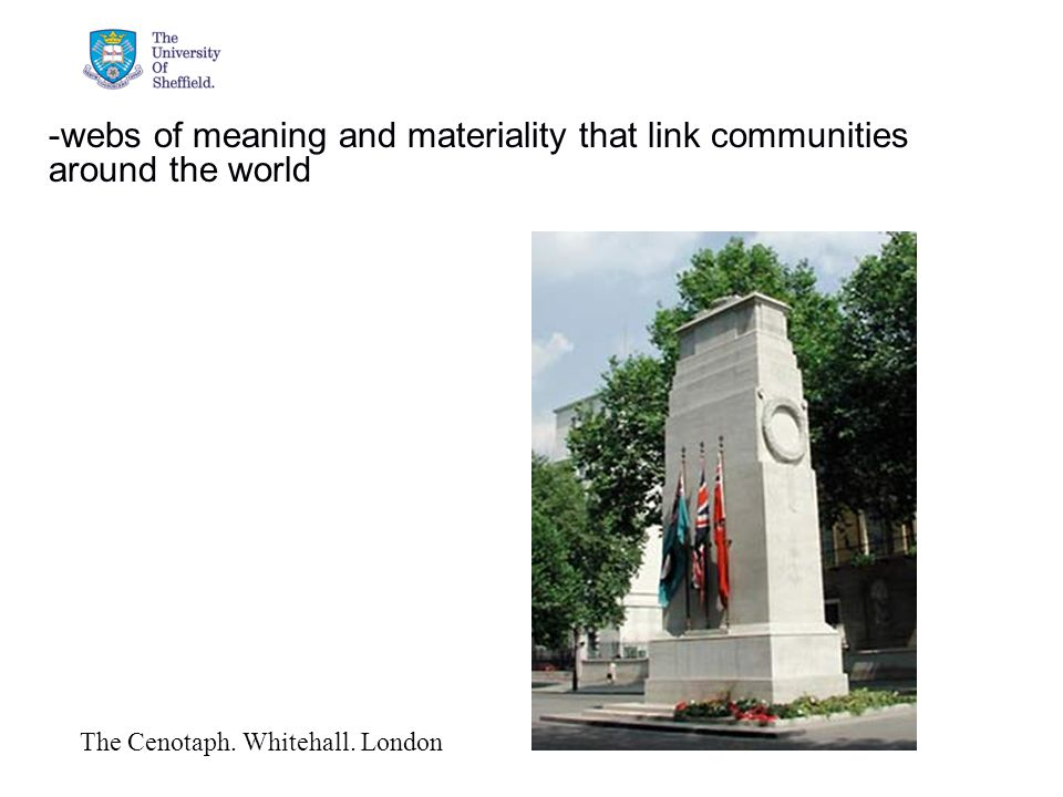 04/05/2015© The University of Sheffield -webs of meaning and materiality that link communities around the world The Cenotaph.