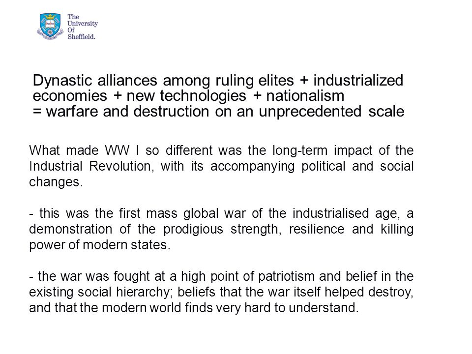 04/05/2015© The University of Sheffield What made WW I so different was the long-term impact of the Industrial Revolution, with its accompanying political and social changes.
