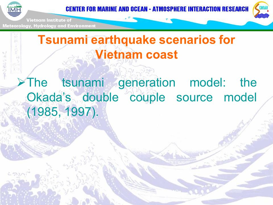 Tsunami earthquake scenarios for Vietnam coast  The tsunami generation model: the Okada's double couple source model (1985, 1997).