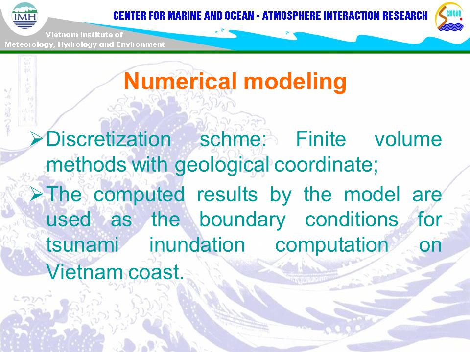 Numerical modeling  Discretization schme: Finite volume methods with geological coordinate;  The computed results by the model are used as the boundary conditions for tsunami inundation computation on Vietnam coast.