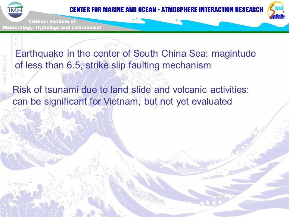 Earthquake in the center of South China Sea: magintude of less than 6.5, strike slip faulting mechanism Risk of tsunami due to land slide and volcanic activities: can be significant for Vietnam, but not yet evaluated