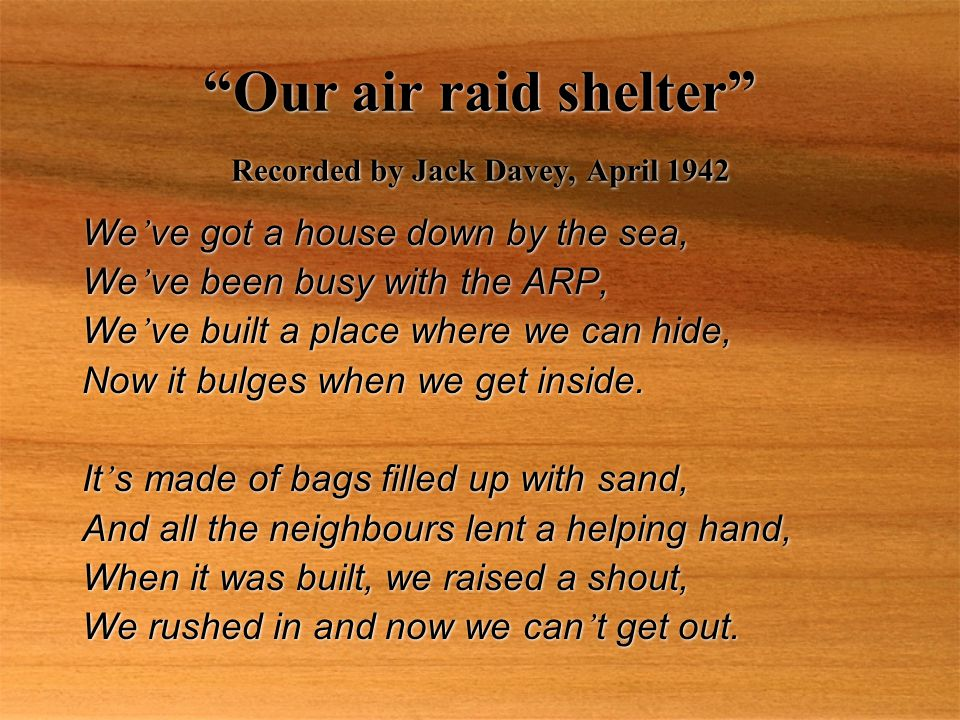 Our air raid shelter Recorded by Jack Davey, April 1942 We ' ve got a house down by the sea, We ' ve been busy with the ARP, We ' ve built a place where we can hide, Now it bulges when we get inside.
