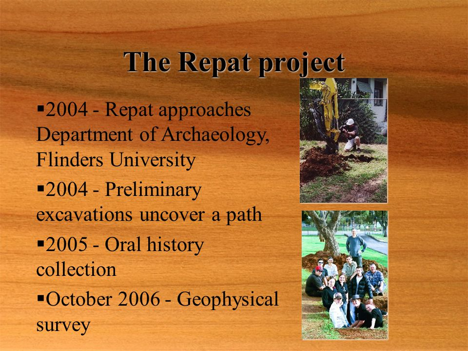 The Repat project  2004 - Repat approaches Department of Archaeology, Flinders University  2004 - Preliminary excavations uncover a path  2005 - Oral history collection  October 2006 - Geophysical survey