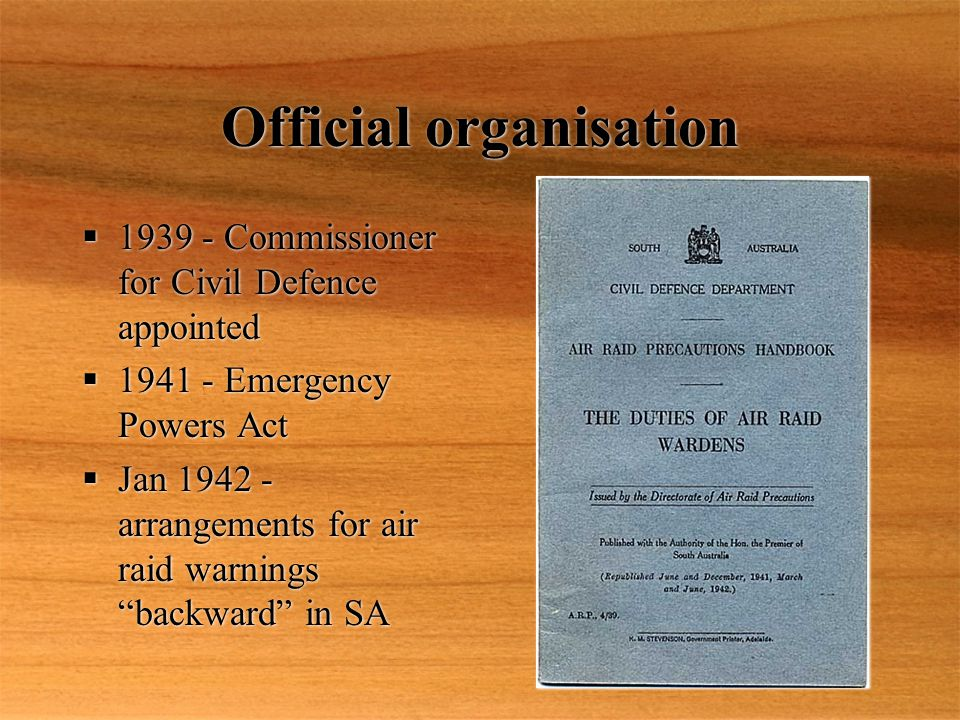 Official organisation  1939 - Commissioner for Civil Defence appointed  1941 - Emergency Powers Act  Jan 1942 - arrangements for air raid warnings backward in SA  1939 - Commissioner for Civil Defence appointed  1941 - Emergency Powers Act  Jan 1942 - arrangements for air raid warnings backward in SA