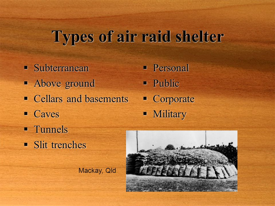 Types of air raid shelter  Personal  Public  Corporate  Military  Personal  Public  Corporate  Military  Subterranean  Above ground  Cellars and basements  Caves  Tunnels  Slit trenches  Subterranean  Above ground  Cellars and basements  Caves  Tunnels  Slit trenches Mackay, Qld