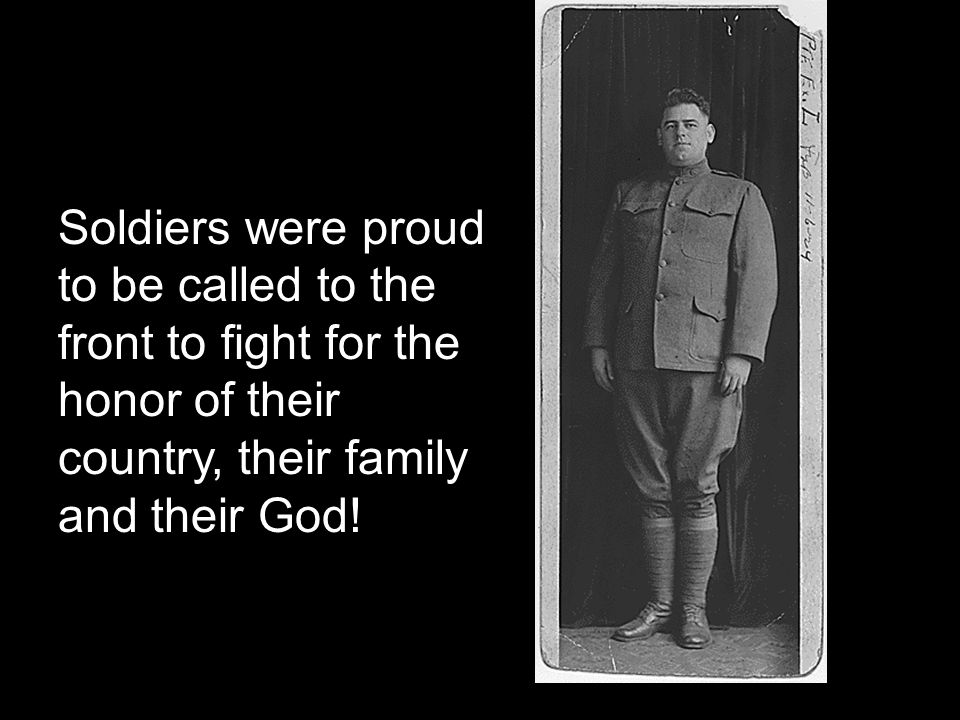Soldiers were proud to be called to the front to fight for the honor of their country, their family and their God!