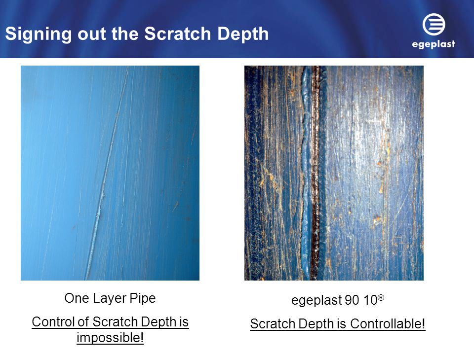 Signing out the Scratch Depth One Layer Pipe Control of Scratch Depth is impossible! egeplast 90 10 ® Scratch Depth is Controllable!