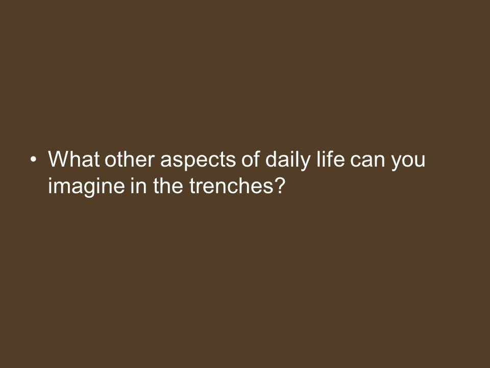 What other aspects of daily life can you imagine in the trenches?