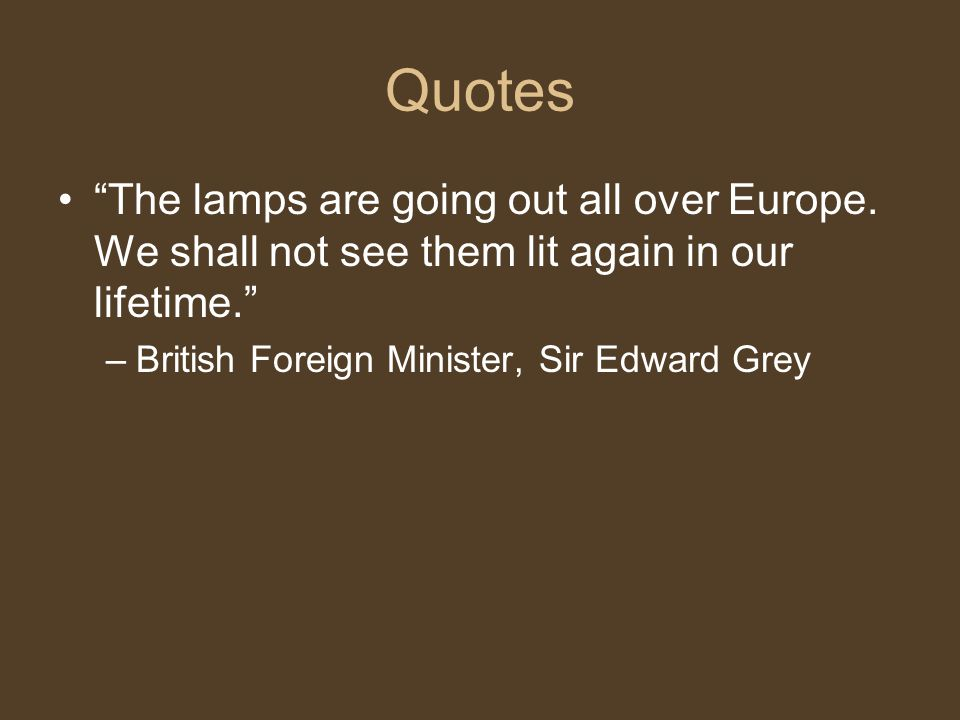 """Quotes """"The lamps are going out all over Europe. We shall not see them lit again in our lifetime."""" –British Foreign Minister, Sir Edward Grey"""