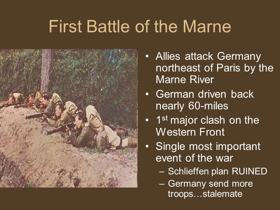 First Battle of the Marne Allies attack Germany northeast of Paris by the Marne River German driven back nearly 60-miles 1 st major clash on the Western Front Single most important event of the war –Schlieffen plan RUINED –Germany send more troops…stalemate