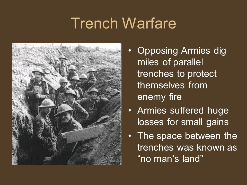 Trench Warfare Opposing Armies dig miles of parallel trenches to protect themselves from enemy fire Armies suffered huge losses for small gains The space between the trenches was known as no man's land