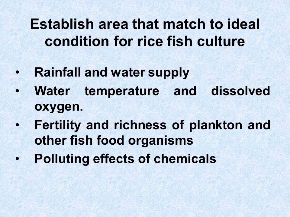 Establish area that match to ideal condition for rice fish culture Rainfall and water supply Water temperature and dissolved oxygen. Fertility and ric