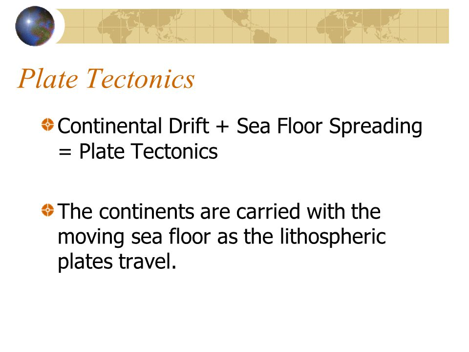Plate Tectonics Continental Drift + Sea Floor Spreading = Plate Tectonics The continents are carried with the moving sea floor as the lithospheric pla