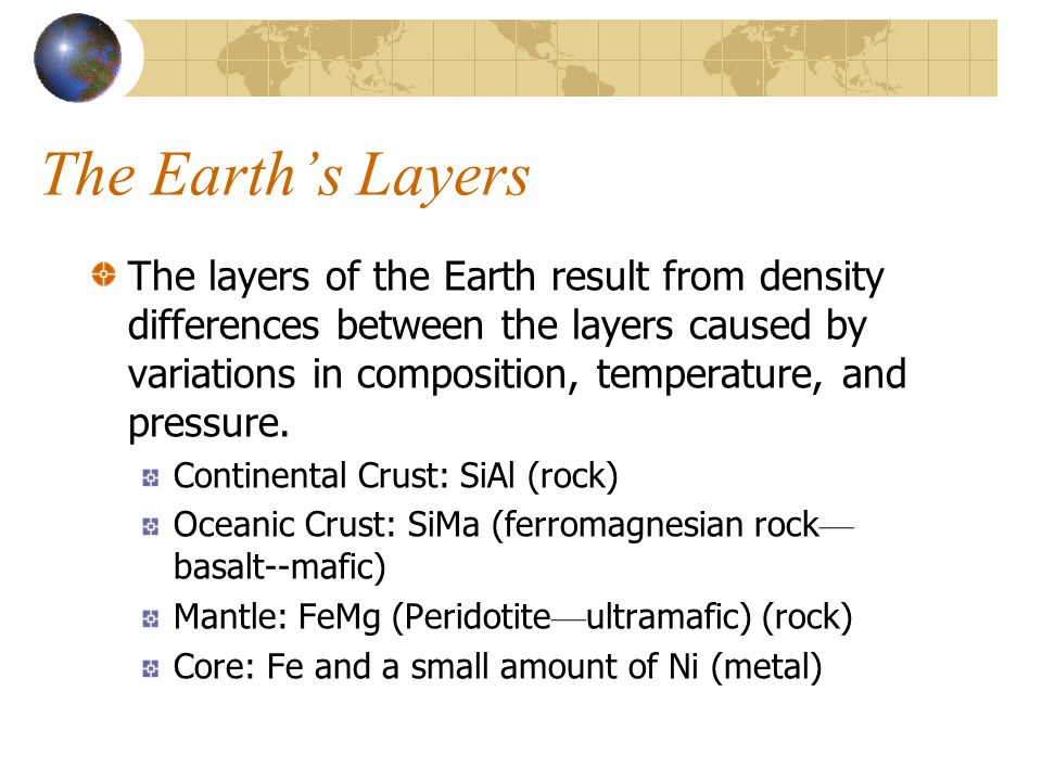 The Earth's Layers The layers of the Earth result from density differences between the layers caused by variations in composition, temperature, and pr