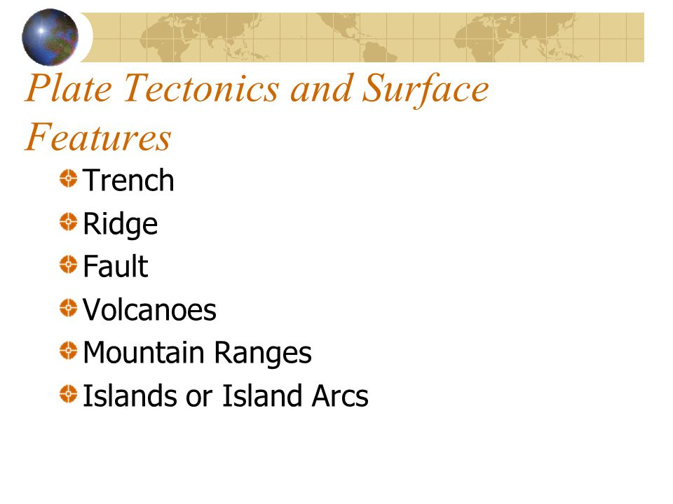 Plate Tectonics and Surface Features Trench Ridge Fault Volcanoes Mountain Ranges Islands or Island Arcs